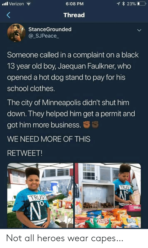 13 Year Old: l Verizon  23%  6:08 PM  Thread  StanceGrounded  @_SJPeace_  Someone called in a complaint on a black  13 year old boy, Jaequan Faulkner, who  opened a hot dog stand to pay for his  school clothes.  The city of Minneapolis didn't shut him  down. They helped him get a permit and  got him more business.  WE NEED MORE OF THIS  RETWEET!  TRUS  TRUST  Taysy Not all heroes wear capes…