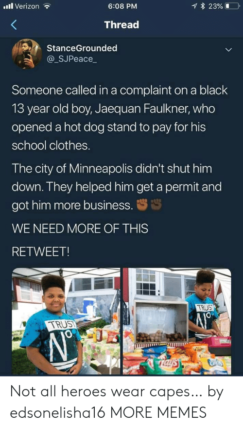 13 Year Old: l Verizon  23%  6:08 PM  Thread  StanceGrounded  @_SJPeace_  Someone called in a complaint on a black  13 year old boy, Jaequan Faulkner, who  opened a hot dog stand to pay for his  school clothes.  The city of Minneapolis didn't shut him  down. They helped him get a permit and  got him more business.  WE NEED MORE OF THIS  RETWEET!  TRUS  TRUST  Taysy Not all heroes wear capes… by edsonelisha16 MORE MEMES