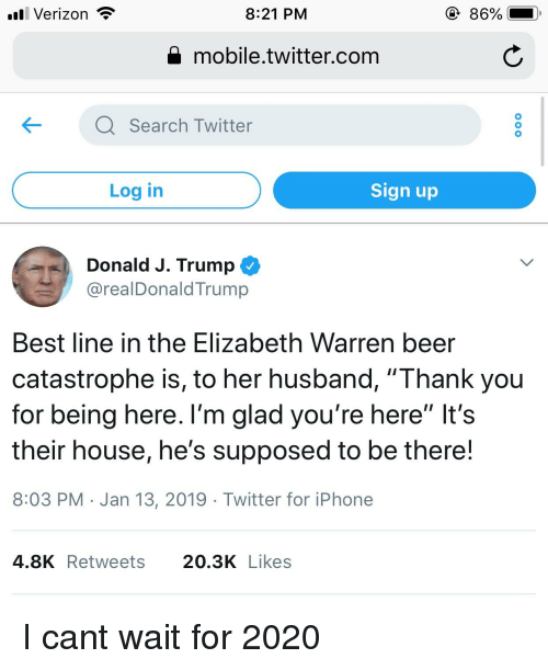 """Beer, Elizabeth Warren, and Iphone: l Verizon  8:21 PM  86%  Q mobile.twitter.com  KQ Search Twitter  Log in  Sign up  Donald J. Trump  @realDonaldTrump  Best line in the Elizabeth Warren beer  catastrophe is, to her husband, """"Thank you  for being here. l'm glad you're here"""" It's  their house, he's supposed to be there!  8:03 PM Jan 13, 2019 Twitter for iPhone  4.8KRetweets 20.3K Likes"""