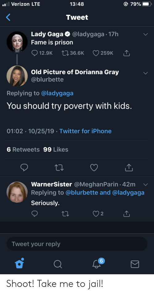 Lady Gaga: l Verizon LTE  79%  13:48  Tweet  Lady Gaga  Fame is prison  @ladygaga 17h  12.9K  2136.6K  259K  Old Picture of Dorianna Gray  @blurbette  Replying to @ladygaga  You should try poverty with kids.  01:02 10/25/19 Twitter for iPhone  6 Retweets 99 Likes  WarnerSister @MeghanParin 42m  Replying to @blurbette and @ladygaga  Seriously.  2  Tweet your reply  6 Shoot! Take me to jail!