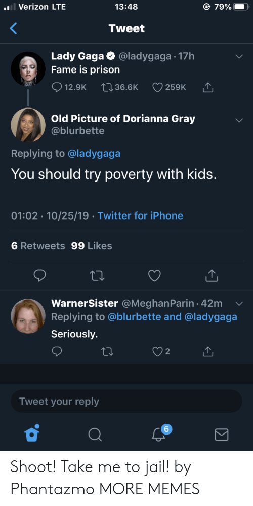 Lady Gaga: l Verizon LTE  79%  13:48  Tweet  Lady Gaga  Fame is prison  @ladygaga 17h  12.9K  2136.6K  259K  Old Picture of Dorianna Gray  @blurbette  Replying to @ladygaga  You should try poverty with kids.  01:02 10/25/19 Twitter for iPhone  6 Retweets 99 Likes  WarnerSister @MeghanParin 42m  Replying to @blurbette and @ladygaga  Seriously.  2  Tweet your reply  6 Shoot! Take me to jail! by Phantazmo MORE MEMES