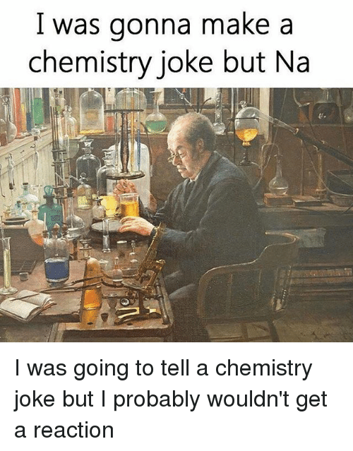 Chemistry Joke: l was gonna make a  chemistry joke but Na I was going to tell a chemistry joke but I probably wouldn't get a reaction