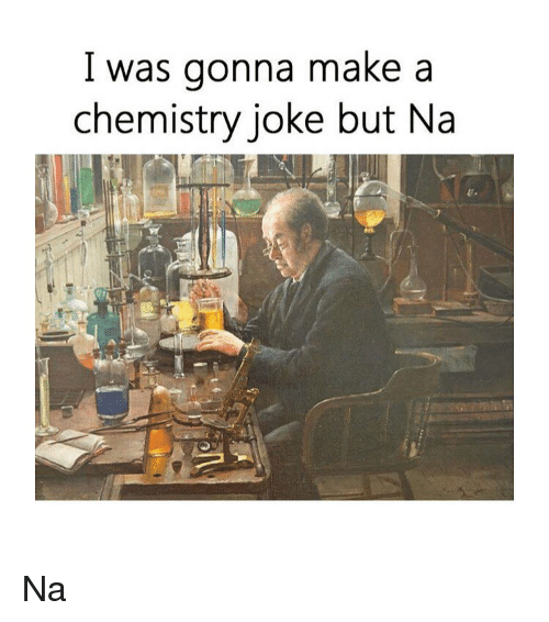 Chemistry Joke: l was gonna make a  chemistry joke but Na Na