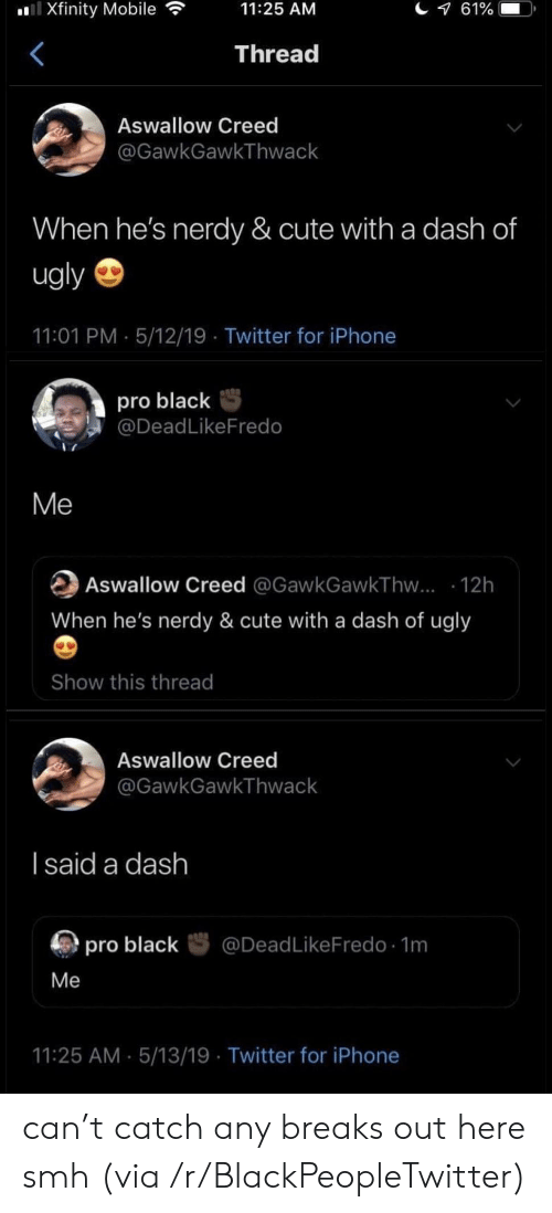 Blackpeopletwitter, Cute, and Iphone: l Xfinity Mobile  61%  11:25 AM  Thread  Aswallow Creed  @GawkGawkThwack  When he's nerdy & cute with a dash of  ugly  11:01 PM 5/12/19 Twitter for iPhone  pro black  @DeadLikeFredo  Me  Aswallow Creed @GawkGawkThw... 12h  When he's nerdy & cute with a dash of ugly  Show this thread  Aswallow Creed  @GawkGawkThwack  I said a dash  @DeadLikeFredo 1m  pro black  Me  11:25 AM 5/13/19 Twitter for iPhone can't catch any breaks out here smh (via /r/BlackPeopleTwitter)