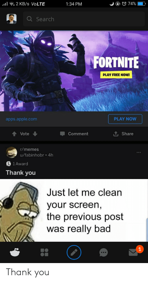 Apple, Bad, and Memes: l2 KB /s VOLTE  @ © 74%  1:34 PM  Q Search  FORTNITE  PLAY FREE NOW!  PLAY NOW  apps.apple.com  Vote  Comment  Share  r/memes  u/fabinhobr .4h  1 Award  Thank you  Just let me clean  your screen,  the previous post  was really bad  1 Thank you
