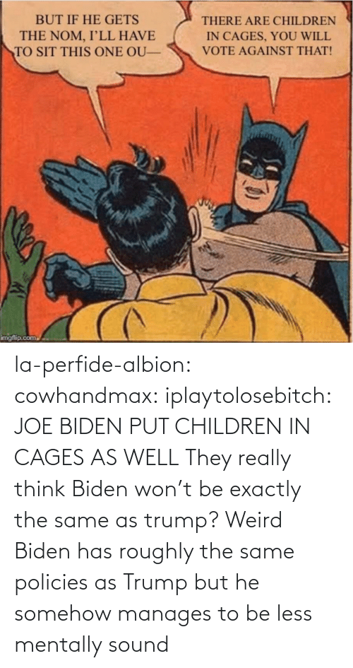Joe Biden: la-perfide-albion:  cowhandmax:  iplaytolosebitch:   JOE BIDEN  PUT CHILDREN IN CAGES  AS WELL     They really think Biden won't be exactly the same as trump? Weird  Biden has roughly the same policies as Trump but he somehow manages to be less mentally sound