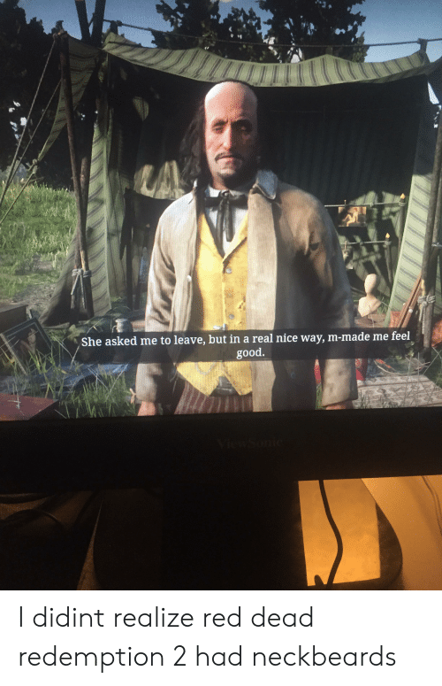 Good, Red Dead Redemption, and Neckbeard Things: LA  She asked me to leave, but in a real nice way, m-made me feel  good. I didint realize red dead redemption 2 had neckbeards