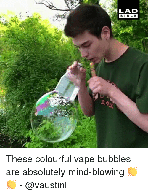 Memes, Vape, and Mind: LAD .  BIBL E These colourful vape bubbles are absolutely mind-blowing 👏👏 - @vaustinl