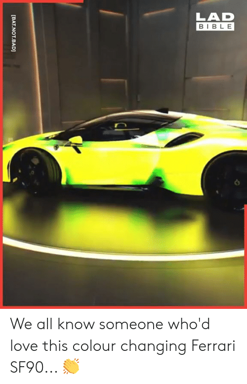 Know Someone: LAD  BIBLE  [BAT.NOT.BAD] We all know someone who'd love this colour changing Ferrari SF90... 👏