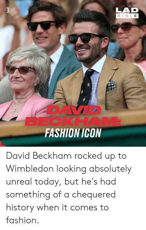 Dank, David Beckham, and Fashion: LAD  BIBLE  BECKHAM  FASHION ICON  [PA] David Beckham rocked up to Wimbledon looking absolutely unreal today, but he's had something of a chequered history when it comes to fashion.