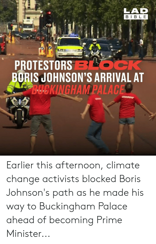 minister: LAD  BIBLE  PROTESTORSBLOCK  BORIS JOHNSON'S ARRIVAL AT  B-UCKINGHAM PALACE Earlier this afternoon, climate change activists blocked Boris Johnson's path as he made his way to Buckingham Palace ahead of becoming Prime Minister...