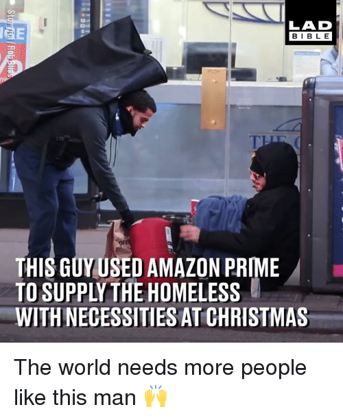 Amazon, Amazon Prime, and Christmas: LAD  BIBLE  THIS GUYUSED AMAZON PRIME  TO SUPPLYTHE HOMELESS  WITH NECESSITIES AT CHRISTMAS The world needs more people like this man 🙌