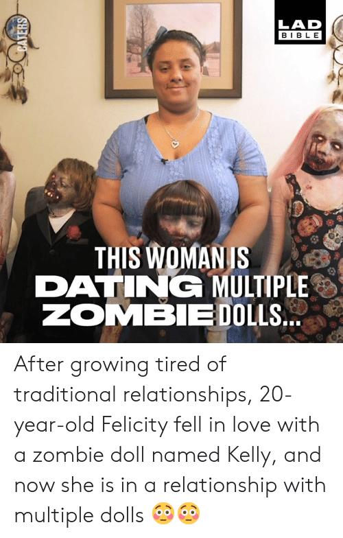 Dank, Dating, and Love: LAD  BIBLE  THIS WOMANIS  DATING MULTIPLE  ZOMBIE DOLLS After growing tired of traditional relationships, 20-year-old Felicity fell in love with a zombie doll named Kelly, and now she is in a relationship with multiple dolls 😳😳