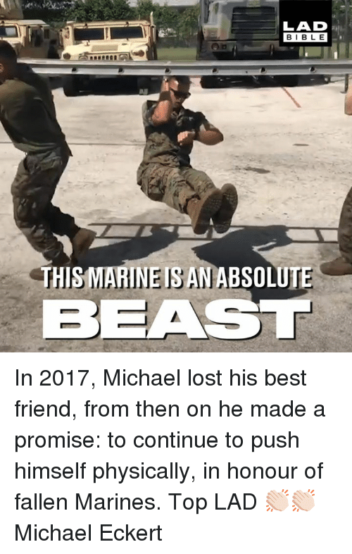 Best Friend, Dank, and Lost: LAD  BIBLE  THISMARINEISANABSOLUTE  BEAST In 2017, Michael lost his best friend, from then on he made a promise: to continue to push himself physically, in honour of fallen Marines. Top LAD 👏🏻👏🏻  Michael Eckert