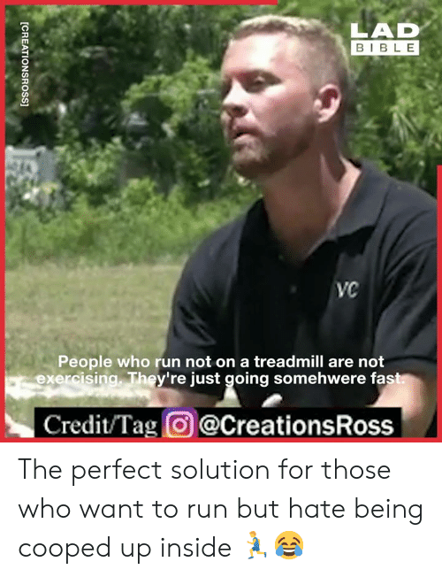 Dank, Run, and Bible: LAD  BIBLE  VC  People who run not on a treadmill are not  exercising. They're just going somehwere fast  Credit/Tag@CreationsRoss  [CREATIONSROSS] The perfect solution for those who want to run but hate being cooped up inside 🏃♂️😂