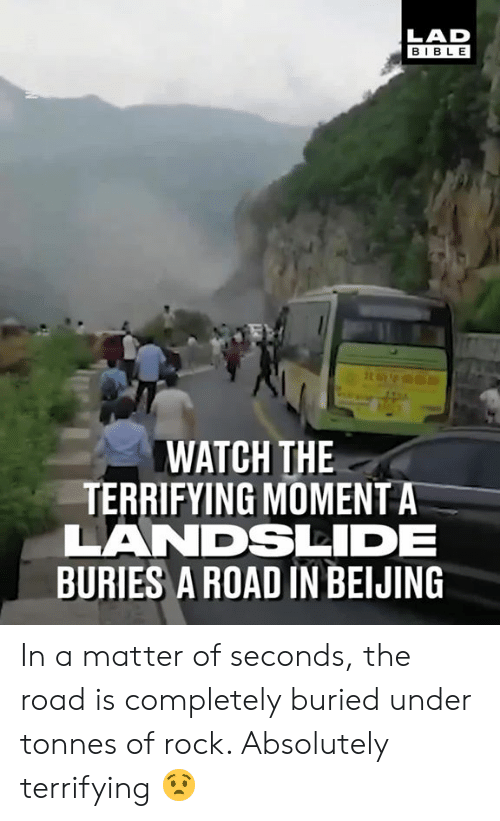 Beijing, Dank, and Bible: LAD  BIBLE  WATCH THE  TERRIFYING MOMENT A  LANDSDE  BURIES A ROAD IN BEIJING In a matter of seconds, the road is completely buried under tonnes of rock. Absolutely terrifying 😧