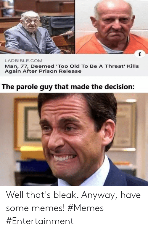 Memes, Prison, and Old: LADBIBLE.COM  Man, 77, Deemed 'Too Old To Be A Threat' Kills  Again After Prison Release  The parole guy that made the decision: Well that's bleak. Anyway, have some memes! #Memes #Entertainment