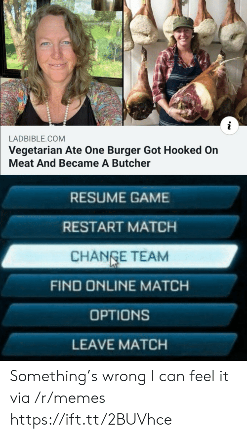 Resume: LADBIBLE.COM  Vegetarian Ate One Burger Got Hooked On  Meat And Became A Butcher  RESUME GAME  RESTART MATCH  CHANGE TEAM  FIND ONLINE MATCH  OPTIONS  LEAVE MATCH Something's wrong I can feel it via /r/memes https://ift.tt/2BUVhce