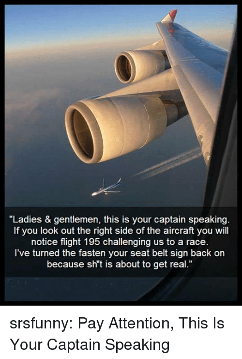 "Tumblr, Blog, and Flight: ""Ladies & gentlemen, this is your captain speakin  If you look out the right side of the aircraft you will  notice flight 195 challenging us to a race  I've turned the fasten your seat belt sign back on  because sh't is about to get real."" srsfunny:  Pay Attention, This Is Your Captain Speaking"