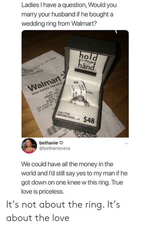 Love, Money, and True: Ladies have a question, Would you  marry your husband if he boughta  wedding ring from Walmart?  an  Walmart  Save money. Live better  1/20 CTTW  NINE D$48  alnart  bethanie  @bethanievera  We could have all the money in thee  world and l'd still say yes to my man if he  got down on one knee w this ring. True  love is priceless. It's not about the ring. It's about the love