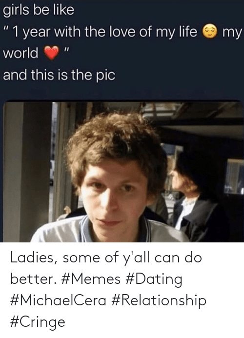 relationship: Ladies, some of y'all can do better. #Memes #Dating #MichaelCera #Relationship #Cringe