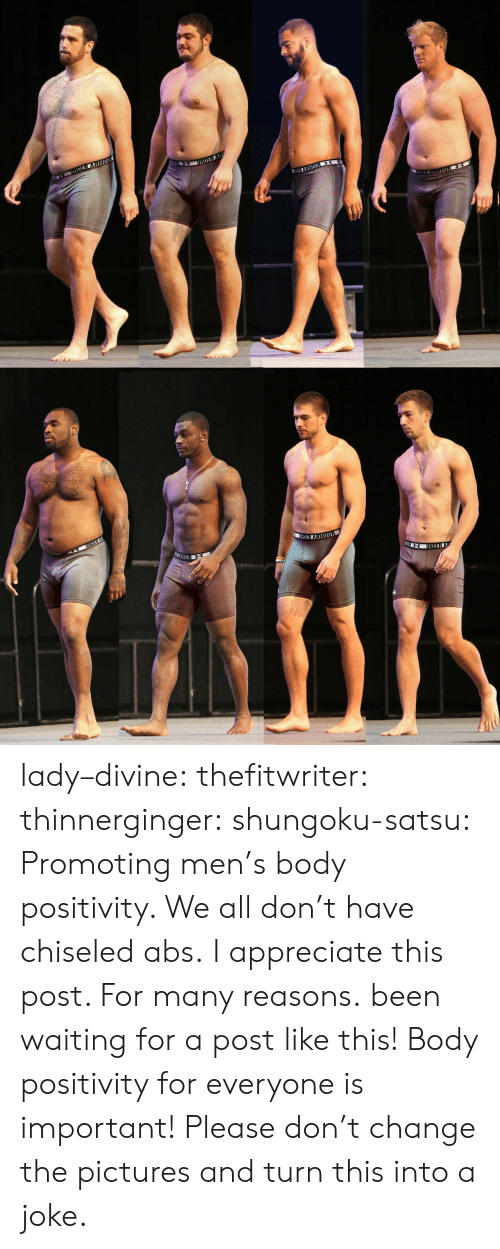 Tumblr, Appreciate, and Blog: lady–divine: thefitwriter:  thinnerginger:  shungoku-satsu:  Promoting men's body positivity. We all don't have chiseled abs.  I appreciate this post. For many reasons.  been waiting for a post like this!   Body positivity for everyone is important! Please don't change the pictures and turn this into a joke.