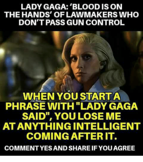 """Lady Gaga, Memes, and Control: LADY GAGA: 'BLOOD IS ON  THE HANDS' OF LAWMAKERS WHO  DON'T PASS GUN CONTROL  WHEN YOU STARTA  PHRASE WITH LADY GAGA  SAID"""", YOU LOSE ME  AT ANYTHING INTELLIGENT  COMING AFTERIT.  COMMENTYES AND SHARE IF YOU AGREE"""