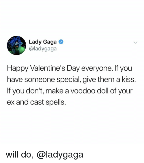 Lady Gaga: Lady Gaga  @ladygaga  Happy Valentine's Day everyone. If you  have someone special, give them a kiss.  If you don't, make a voodoo doll of your  ex and cast spells. will do, @ladygaga