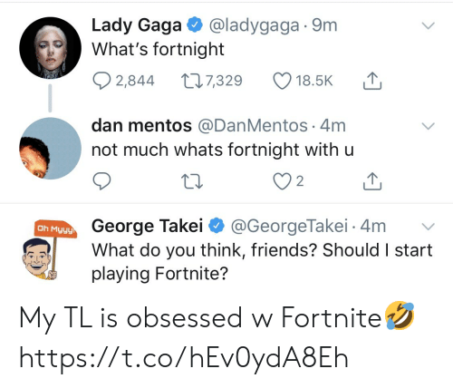 Friends, Lady Gaga, and Memes: Lady Gaga  What's fortnight  @ladygaga 9m  2,844  t7,329  18.5K  dan mentos @DanMentos.4m  not much whats fortnight with u  2  @GeorgeTakei 4m  Oh Myuo George Takei  What do you think, friends? Should I start  playing Fortnite? My TL is obsessed w Fortnite🤣 https://t.co/hEv0ydA8Eh