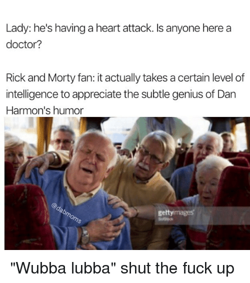 """Geniusism: Lady: he's having a heart attack. Is anyone here a  doctor?  Rick and Morty fan: it actually takes a certain level of  intelligence to appreciate the subtle genius of Dan  Harmon's humor  gettyimages """"Wubba lubba"""" shut the fuck up"""