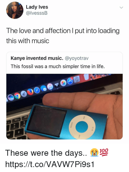 Kanye, Life, and Love: Lady Ives  @lvesssB  The love and affection l put into loading  this with music  Kanye invented music. @yoyotrav  This fossil was a much simpler time in life. These were the days.. 😭💯 https://t.co/VAVW7Pi9s1