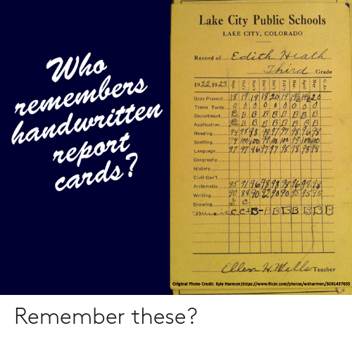 Memes, Colorado, and Flickr: Lake City Public Schools  LAKE CITY, COLORADO  Record of. Eelich Nach  Who  Grade  Days Present418 1719 /3 2612  Times Tardy  20  Application一具118-3. B:Ed. 0.0  Readin  Spelling  Language--..  Geography  History …  Civil Gov't  Arithmetic  62717 878 579  writing20 38 90 222670  Drawing...  eacher  Original Photo Credit: Kyle Harmon Ihttps://www.flickr.com/photos/wkharmon/5091437655 Remember these?