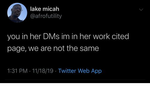 dms: lake micah  @afrofutility  you in her DMs im in her work cited  page, we are not the same  1:31 PM 11/18/19 Twitter Web App