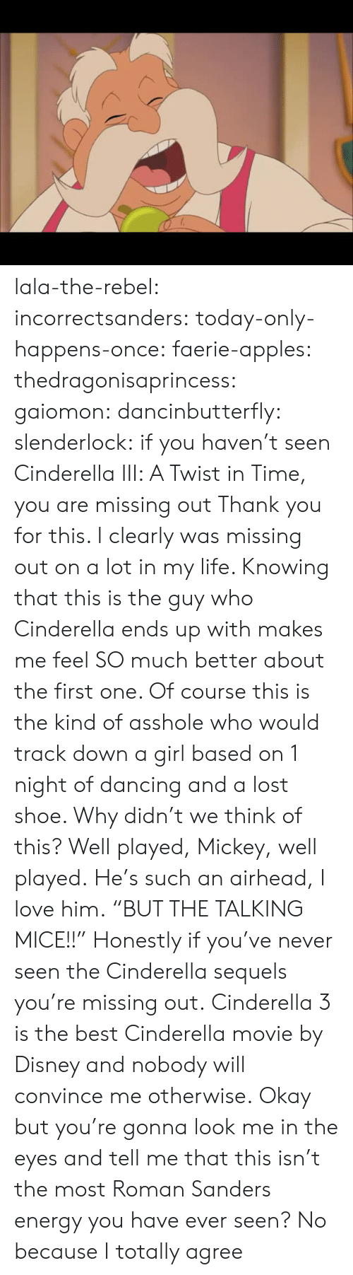 """Cinderella , Dancing, and Disney: lala-the-rebel:  incorrectsanders:   today-only-happens-once:   faerie-apples:  thedragonisaprincess:  gaiomon:  dancinbutterfly:  slenderlock: if you haven't seen Cinderella III: A Twist in Time, you are missing out Thank you for this. I clearly was missing out on a lot in my life. Knowing that this is the guy who Cinderella ends up with makes me feel SO much better about the first one. Of course this is the kind of asshole who would track down a girl based on 1 night of dancing and a lost shoe. Why didn't we think of this? Well played, Mickey, well played.  He's such an airhead, I love him.  """"BUT THE TALKING MICE!!""""  Honestly if you've never seen the Cinderella sequels you're missing out.  Cinderella 3 is the best Cinderella movie by Disney and nobody will convince me otherwise.   Okay but you're gonna look me in the eyes and tell me that this isn't the most Roman Sanders energy you have ever seen?    No because I totally agree"""