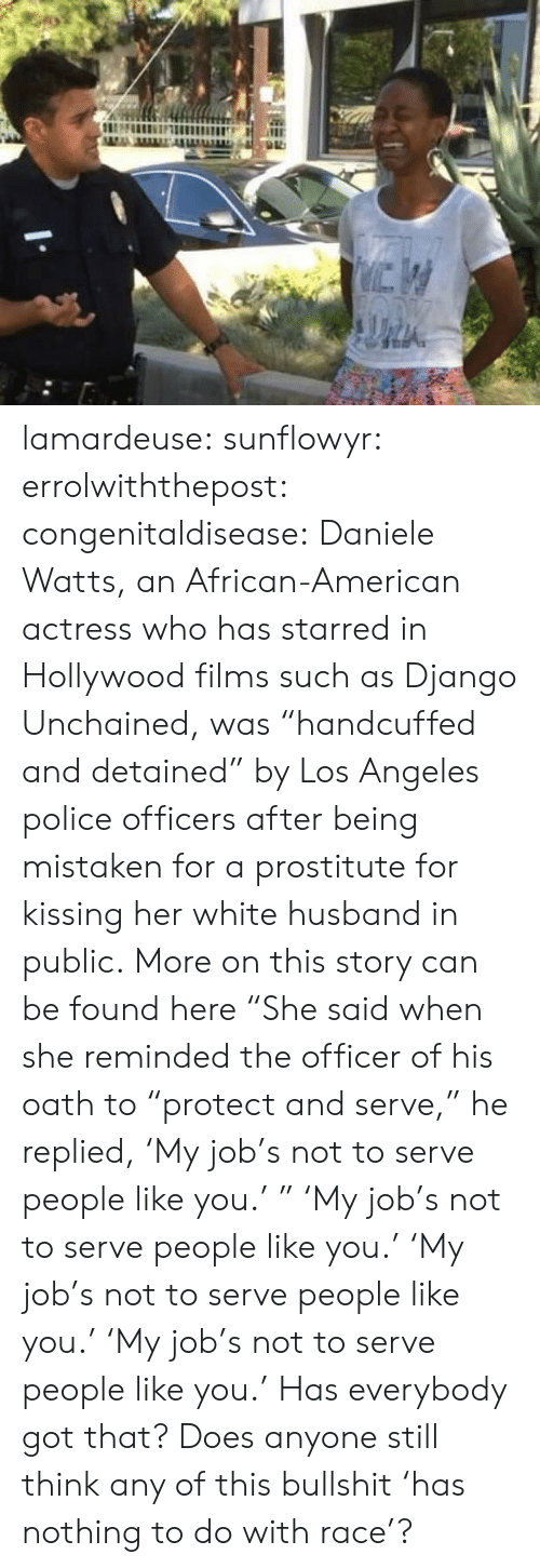"Any Of: lamardeuse:  sunflowyr:  errolwiththepost:  congenitaldisease:  Daniele Watts, an African-American actress who has starred in Hollywood films such as Django Unchained, was ""handcuffed and detained"" by Los Angeles police officers after being mistaken for a prostitute for kissing her white husband in public.  More on this story can be found here  ""She said when she reminded the officer of his oath to ""protect and serve,"" he replied, 'My job's not to serve people like you.' ""   'My job's not to serve people like you.'   'My job's not to serve people like you.'   'My job's not to serve people like you.'  Has everybody got that? Does anyone still think any of this bullshit 'has nothing to do with race'?"