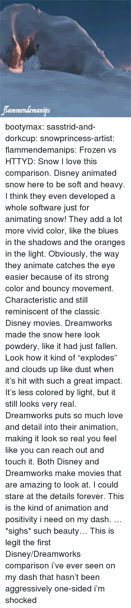 """Disney, Frozen, and Love: lammendemanips bootymax: sasstrid-and-dorkcup:  snowprincess-artist:  flammendemanips:   Frozen vs HTTYD: Snow   I love this comparison. Disney animated snow here to be soft and heavy. I think they even developed a whole software just for animating snow! They add a lot more vivid color, like the blues in the shadows and the oranges in the light. Obviously, the way they animate catches the eye easier because of its strong color and bouncy movement. Characteristic and still reminiscent of the classic Disney movies. Dreamworks made the snow here look powdery, like it had just fallen. Look how it kind of """"explodes"""" and clouds up like dust when  it's hit with such a great impact. It's less colored by light, but it still looks very real. Dreamworks puts so much love and detail into their animation, making it look so real you feel like you can reach out and touch it.  Both Disney and Dreamworks make movies that are amazing to look at. I could stare at the details forever.  This is the kind of animation and positivity i need on my dash. …*sighs* such beauty…   This is legit the first Disney/Dreamworks comparison i've ever seen on my dash that hasn't been aggressively one-sided i'm shocked"""