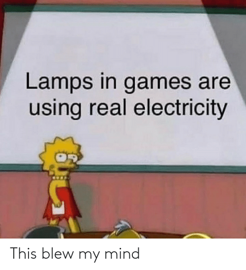Blew: Lamps in games are  using real electricity This blew my mind