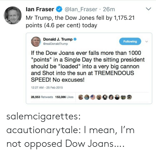 """Target, Tumblr, and Blog: lan Fraser@lan_Fraser 26m  Mr Trump, the Dow Jones fell by 1,175.21  points (4.6 per cent) today  Donald J. Trump .  @realDonaldTrump  Following  If the Dow Joans ever falls more than 1000  """"points"""" in a Single Day the sitting president  should be """"loaded"""" into a very big cannon  and Shot into the sun at TREMENDOUS  SPEED! No excuses!  12:27 AM-25 Feb 2015  28,553 Retweets 153,086 Likes  龜  솔.00▼ salemcigarettes: acautionarytale: I mean, I'm not opposed  Dow Joans…."""