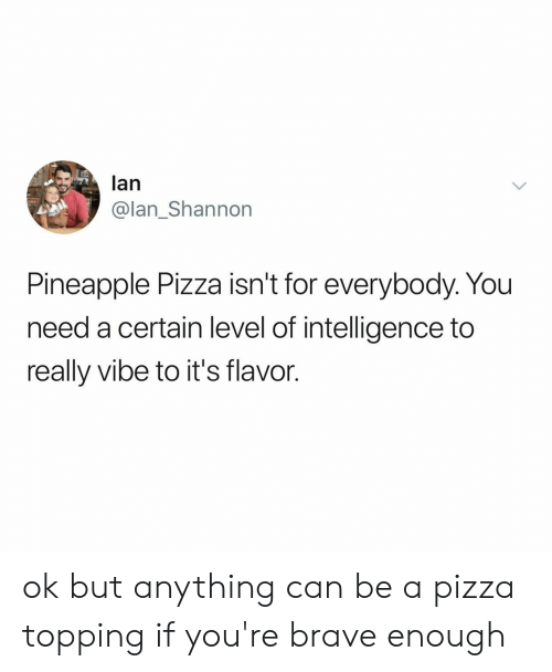 Topping: lan  @lan_Shannon  Pineapple Pizza isn't for everybody. You  need a certain level of intelligence to  really vibe to it's flavor. ok but anything can be a pizza topping if you're brave enough