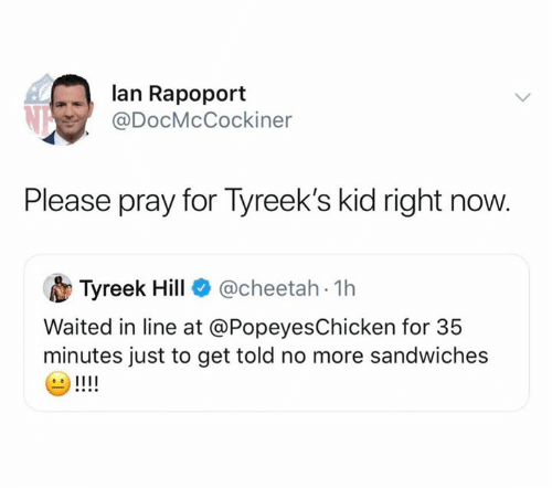 lan: lan Rapoport  @DocMcCockiner  Please pray for Tyreek's kid right now.  @cheetah 1h  Tyreek Hill  Waited in line at @PopeyesChicken for 35  minutes just to get told no more sandwiches  !!!!