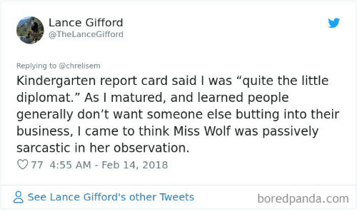 """Business, Quite, and Wolf: Lance Gifford  @TheLanceGifford  Replying to @chrelisem  Kindergarten report card saidI was """"quite the little  diplomat."""" As I matured, and learned people  generally don't want someone else butting into their  business, I came to think Miss Wolf was passively  sarcastic in her observation.  77 4:55 AM - Feb 14, 2018  See Lance Gifford's other Tweets  boredpanda.com"""