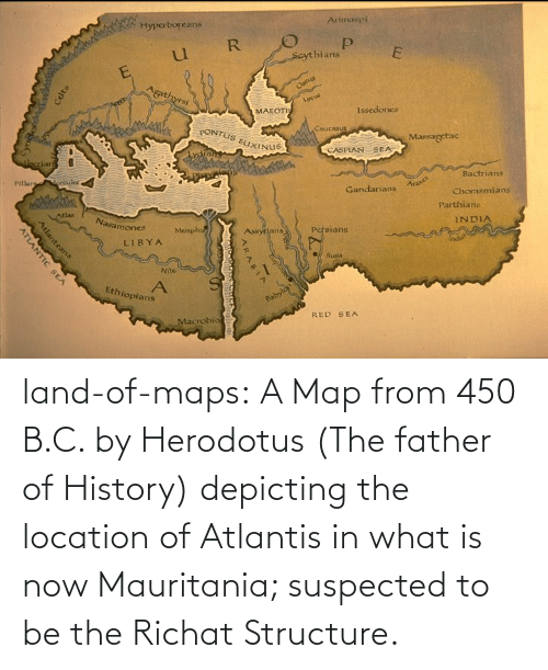 father: land-of-maps:  A Map from 450 B.C. by Herodotus (The father of History) depicting the location of Atlantis in what is now Mauritania; suspected to be the Richat Structure.