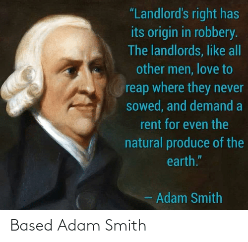 """Smith: """"Landlord's right has  its origin in robbery.  The landlords, like all  other men, love to  reap where they never  sowed, and demand a  rent for even the  natural produce of the  earth.""""  - Adam Smith Based Adam Smith"""