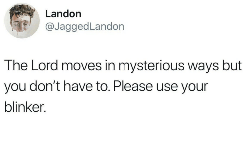Lord, You, and Use: Landon  @JaggedLandon  The Lord moves in mysterious ways but  you don't have to. Please use your  blinker.