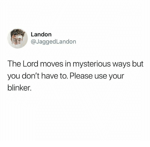landon: Landon  @JaggedLandon  The Lord moves in mysterious ways but  you don't have to. Please use your  blinker