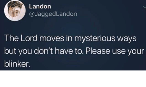 Dank, 🤖, and Lord: Landon  @JaggedLandon  The Lord moves in mysterious ways  but you don't have to. Please use your  blinker.