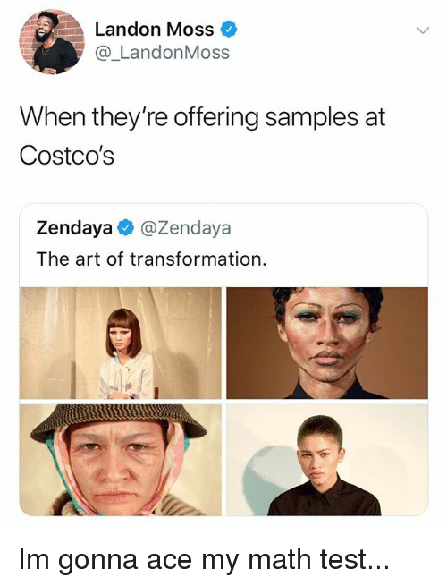 landon: Landon Moss  @_LandonMoss  When they're offering samples at  Costco's  Zendaya @Zendaya  The art of transformation Im gonna ace my math test...
