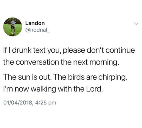 landon: Landon  @nodnal  If I drunk text you, please don't continue  the conversation the next morning  The sun is out. The birds are chirping.  I'm now walking with the Lord.  01/04/2018, 4:25 pm