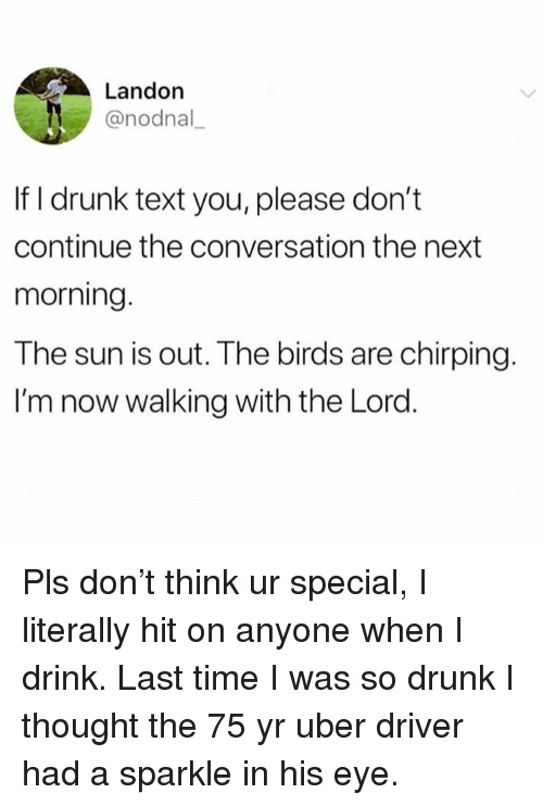 landon: Landon  @nodnal  If I drunk text you, please don't  continue the conversation the next  morning.  The sun is out. The birds are chirping.  I'm now walking with the Lord. Pls don't think ur special, I literally hit on anyone when I drink. Last time I was so drunk I thought the 75 yr uber driver had a sparkle in his eye.
