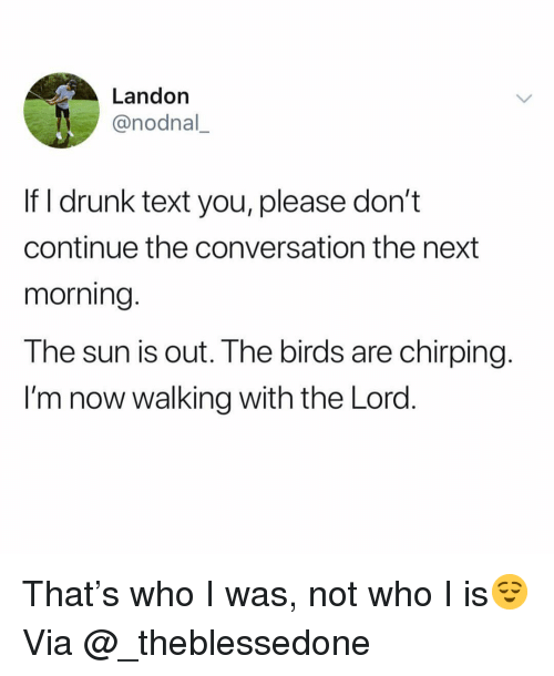 landon: Landon  @nodnal,  If I drunk text you, please don't  continue the conversation the next  morning  The sun is out. The birds are chirping.  I'm now walking with the Lord That's who I was, not who I is😌 Via @_theblessedone